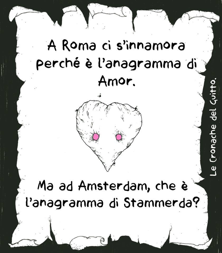 A roma ci si innamora perché è l'anagramma di Amor. Ma ad Amsterdam, che è l'anagramma di Stammerda?