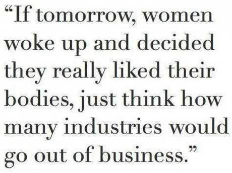 If tomorrow women woke up and decided they really liked their bodies