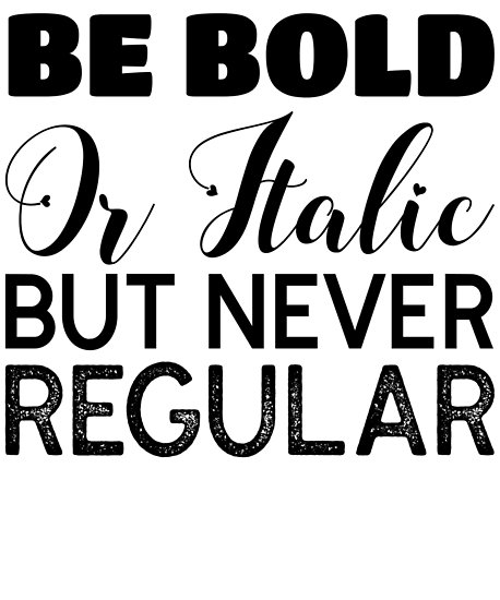 Be bold or italic, but never regular!