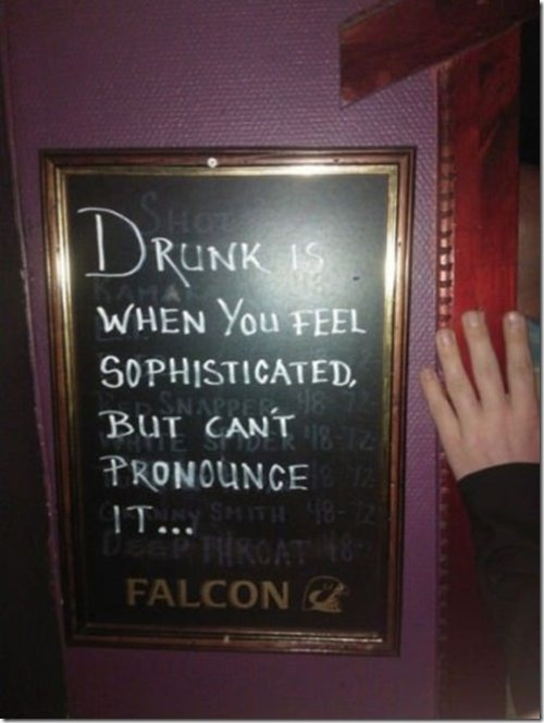 Drunk is when you feel sophisticated but can't pronounce it...