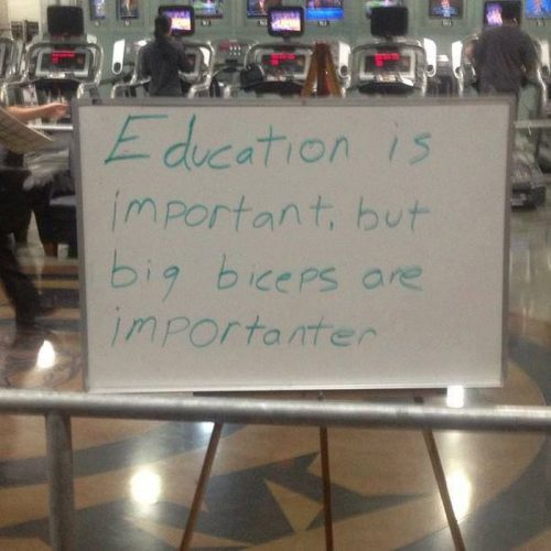 Education is important, but big biceps are importanter